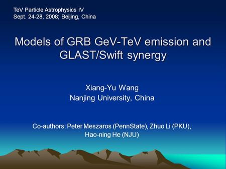 Models of GRB GeV-TeV emission and GLAST/Swift synergy Xiang-Yu Wang Nanjing University, China Co-authors: Peter Meszaros (PennState), Zhuo Li (PKU), Hao-ning.