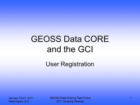 January 19-21, 2011 Washington, D.C. GEOSS Data Sharing Task Force 2011 Scoping Meeting 1 GEOSS Data CORE and the GCI User Registration.