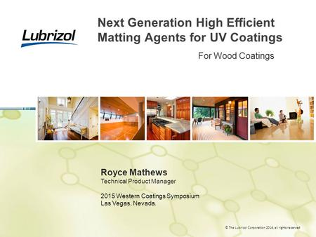 © The Lubrizol Corporation 2014, all rights reserved Next Generation High Efficient Matting Agents for UV Coatings Royce Mathews Technical Product Manager.