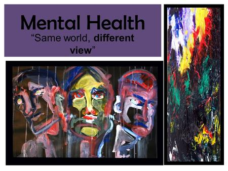 "Mental Health ""Same world, different view"". Characteristics of good mental health Feels good about themselves Feels comfortable with other people Able."