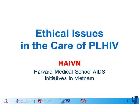 1 Ethical Issues in the Care of PLHIV HAIVN Harvard Medical School AIDS Initiatives in Vietnam.