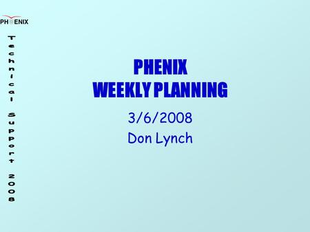PHENIX WEEKLY PLANNING 3/6/2008 Don Lynch. 3/6/2008 Weekly Planning Meeting2 Run 8 Task Schedule ItemStartFinish RPC supportOn GoingOn Going CM Crane.