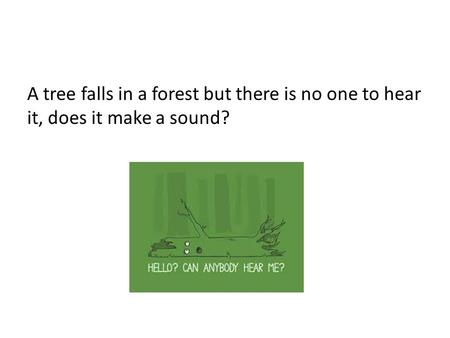 A tree falls in a forest but there is no one to hear it, does it make a sound?