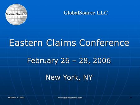 October 8, 2006 www.globalsourcellc.com 1 GlobalSource LLC Eastern Claims Conference February 26 – 28, 2006 New York, NY.