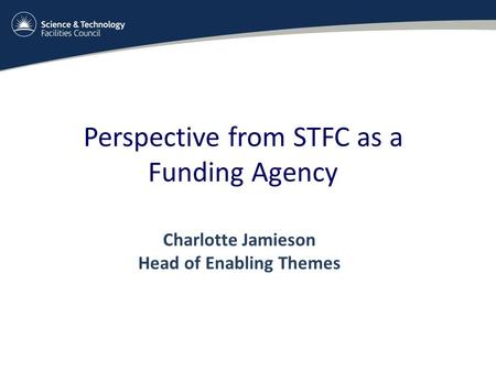 Perspective from STFC as a Funding Agency Charlotte Jamieson Head of Enabling Themes.