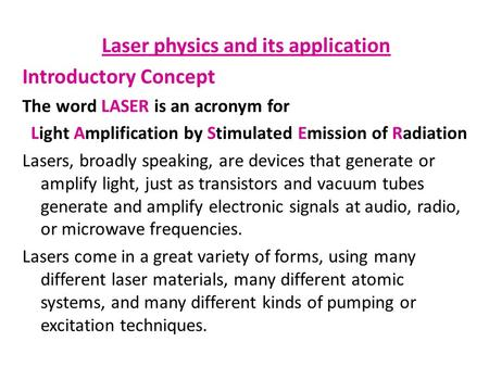 Laser physics and its application Introductory Concept The word LASER is an acronym for Light Amplification by Stimulated Emission of Radiation Lasers,