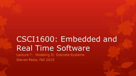 CSCI1600: Embedded and Real Time Software Lecture 7: Modeling II: Discrete Systems Steven Reiss, Fall 2015.