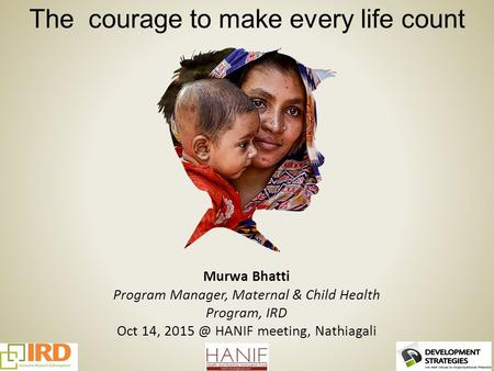 The courage to make every life count Murwa Bhatti Program Manager, Maternal & Child Health Program, IRD Oct 14, HANIF meeting, Nathiagali.