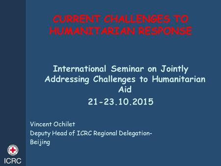 CURRENT CHALLENGES TO HUMANITARIAN RESPONSE International Seminar on Jointly Addressing Challenges to Humanitarian Aid 21-23.10.2015 Vincent Ochilet Deputy.