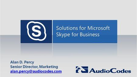 Solutions for Microsoft Skype for Business Alan D. Percy Senior Director, Marketing