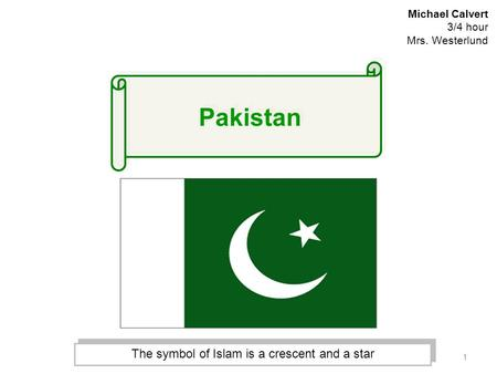 1 Michael Calvert 3/4 hour Mrs. Westerlund The symbol of Islam is a crescent and a star Pakistan.