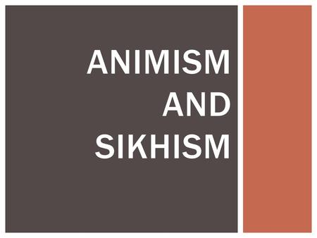 ANIMISM AND SIKHISM.  Animism is the belief that many things in nature have their own spirit.  It is one of the earliest forms of religion OVERVIEW.