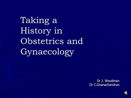 Dr J. Woodman Dr C.Gnanachandran Taking a History in Obstetrics and Gynaecology.