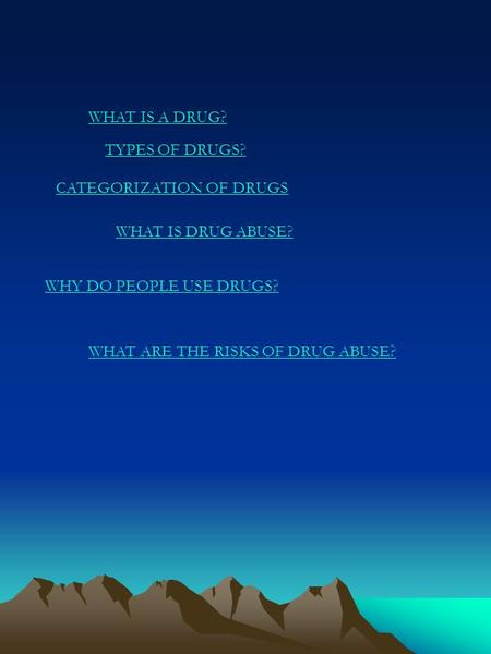 WHAT IS A DRUG? TYPES OF DRUGS? CATEGORIZATION OF DRUGS WHAT IS DRUG ABUSE? WHY DO PEOPLE USE DRUGS? WHAT ARE THE RISKS OF DRUG ABUSE?