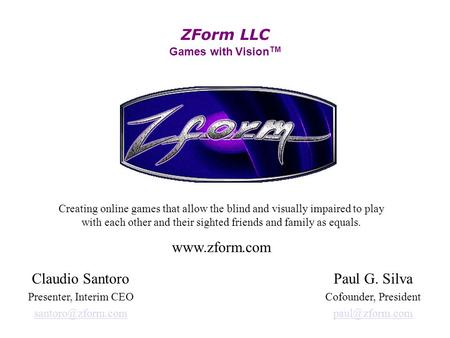 ZForm LLC Games with Vision TM Creating online games that allow the blind and visually impaired to play with each other and their sighted friends and family.