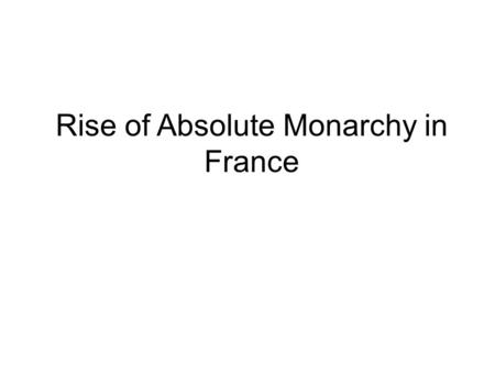 Rise of Absolute Monarchy in France. Discussion: NO note-taking! Was Louis XIV an absolute ruler? NO. He did not exert far reaching direct control of.