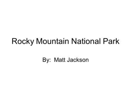 Rocky Mountain National Park By: Matt Jackson. When the park was founded January 26, 1915, President Wilson signed a bill naming part of the Rocky Mountains.