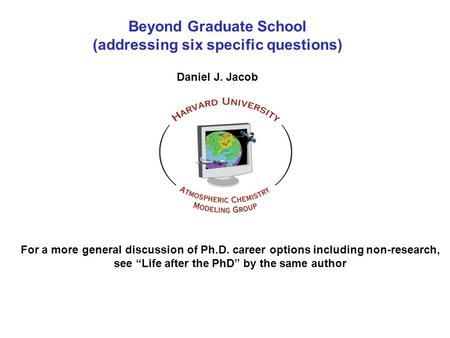 Beyond Graduate School (addressing six specific questions) Daniel J. Jacob For a more general discussion of Ph.D. career options including non-research,