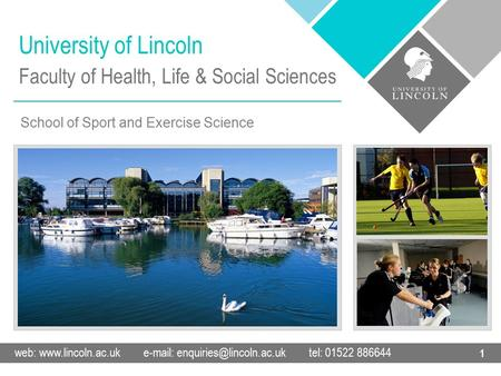 University of Lincoln web:    tel: 01522 886644 1 Faculty of Health, Life & Social Sciences School of Sport.