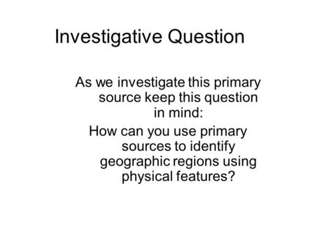 Investigative Question As we investigate this primary source keep this question in mind: How can you use primary sources to identify geographic regions.