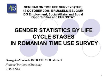 1 GENDER STATISTICS BY LIFE CYCLE STAGES IN ROMANIAN TIME USE SURVEY SEMINAR ON TIME USE SURVEYS (TUS) 12 OCTOBER 2006, BRUSSELS, BELGIUM DG Employment,