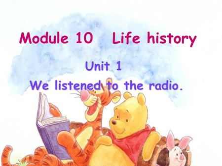 Unit 1 We listened to the radio. Module 10 Life history.