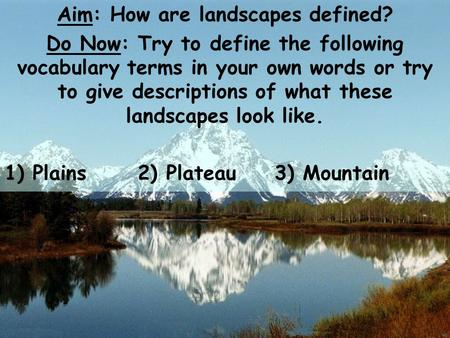 Aim: How are landscapes defined? Do Now: Try to define the following vocabulary terms in your own words or try to give descriptions of what these landscapes.