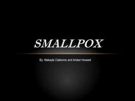 By: Makayla Claiborne and Amber Howard SMALLPOX. What is Smallpox? Smallpox also called variola is defined as an acute infectious disease, meaning that.