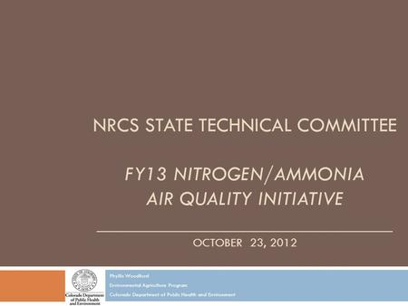 NRCS STATE TECHNICAL COMMITTEE FY13 NITROGEN/AMMONIA AIR QUALITY INITIATIVE _____________________________ OCTOBER 23, 2012 Phyllis Woodford Environmental.