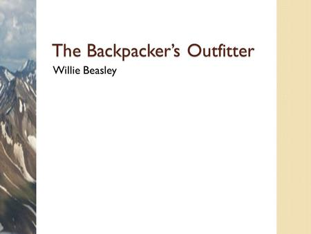 The Backpacker's Outfitter Willie Beasley. Overview Services ◦ Guided trips ◦ Courses Products ◦ Equipment ◦ Supplies 2 Backpacker's Outfitter