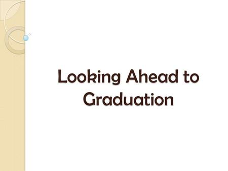 Looking Ahead to Graduation. Your Grade 12 Year is ALREADY 20% COMPLETE!! Your Grade 12 Year is ALREADY 20% COMPLETE!! Get organized, and, if you don't.