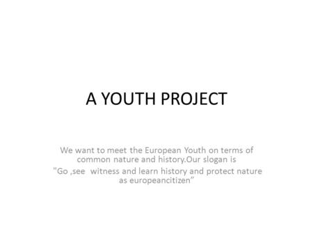 A YOUTH PROJECT We want to meet the European Youth on terms of common nature and history.Our slogan is Go,see witness and learn history and protect nature.