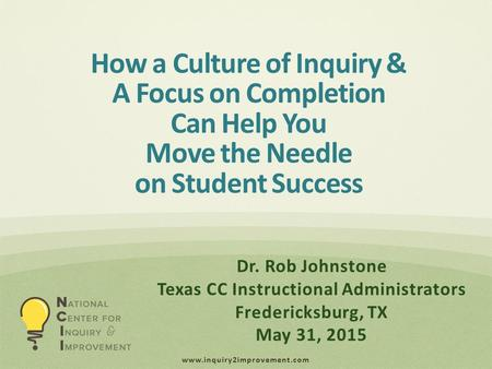 Www.inquiry2improvement.com How a Culture of Inquiry & A Focus on Completion Can Help You Move the Needle on Student Success Dr. Rob Johnstone Texas CC.
