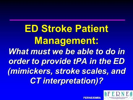 FERNE/EMRA ED Stroke Patient Management: What must we be able to do in order to provide tPA in the ED (mimickers, stroke scales, and CT interpretation)?