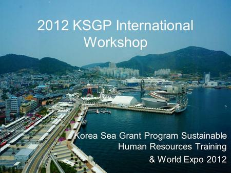 2012 KSGP International Workshop Korea Sea Grant Program Sustainable Human Resources Training & World Expo 2012.