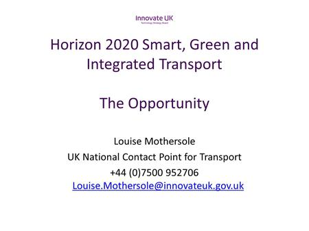 Horizon 2020 Smart, Green and Integrated Transport The Opportunity Louise Mothersole UK National Contact Point for Transport +44 (0)7500 952706