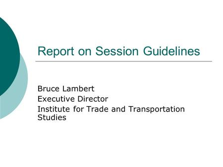 Report on Session Guidelines Bruce Lambert Executive Director Institute for Trade and Transportation Studies.
