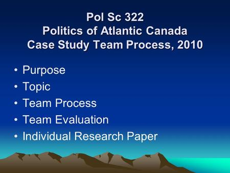 Pol Sc 322 Politics of Atlantic Canada Case Study Team Process, 2010 Purpose Topic Team Process Team Evaluation Individual Research Paper.