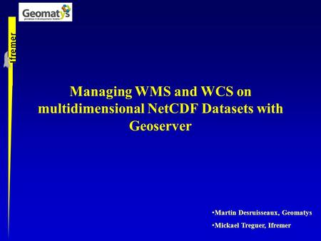 Managing WMS and WCS on multidimensional NetCDF Datasets with Geoserver Martin Desruisseaux, Geomatys Mickael Treguer, Ifremer.