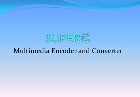 Multimedia Encoder and Converter. SUPER©  SUPER = Simplified Universal Player Encoder & Renderer.  The full version of SUPER can be downloaded from.
