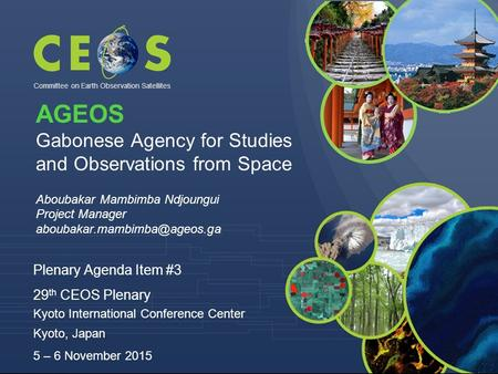 Committee on Earth Observation Satellites Plenary Agenda Item #3 29 th CEOS Plenary Kyoto International Conference Center Kyoto, Japan 5 – 6 November 2015.