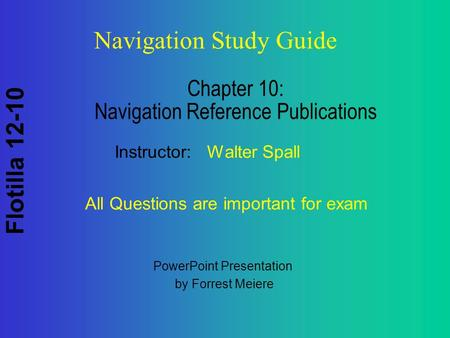 Flotilla 12-10 Navigation Study Guide Chapter 10: Navigation Reference Publications Instructor: Walter Spall All Questions are important for exam PowerPoint.