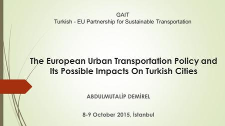 The European Urban Transportation Policy and Its Possible Impacts On Turkish Cities ABDULMUTALİP DEMİREL 8-9 October 2015, İstanbul GAIT Turkish - EU Partnership.