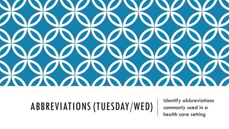ABBREVIATIONS (TUESDAY/WED) Identify abbreviations commonly used in a health care setting.