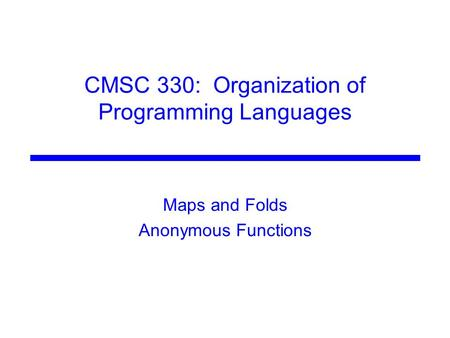CMSC 330: Organization of Programming Languages Maps and Folds Anonymous Functions.