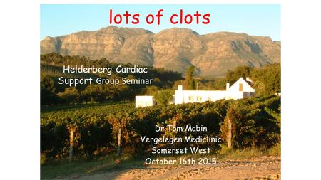 Lots of clots Dr Tom Mabin Vergelegen Mediclinic Somerset West October 16th 2015 Helderberg Cardiac Support Group Seminar.
