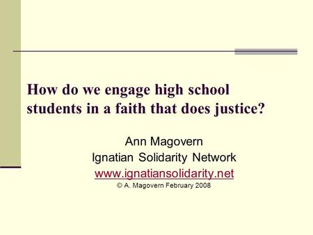 How do we engage high school students in a faith that does justice? Ann Magovern Ignatian Solidarity Network www.ignatiansolidarity.net © A. Magovern February.