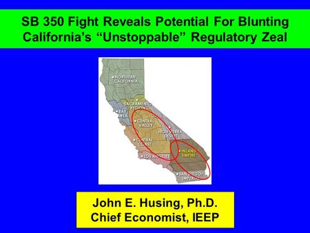 "SB 350 Fight Reveals Potential For Blunting California's ""Unstoppable"" Regulatory Zeal John E. Husing, Ph.D. Chief Economist, IEEP."