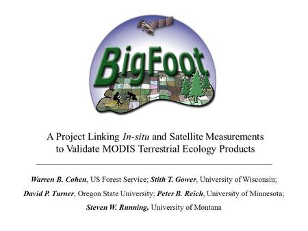 A Project Linking In-situ and Satellite Measurements to Validate MODIS Terrestrial Ecology Products Warren B. Cohen, US Forest Service; Stith T. Gower,