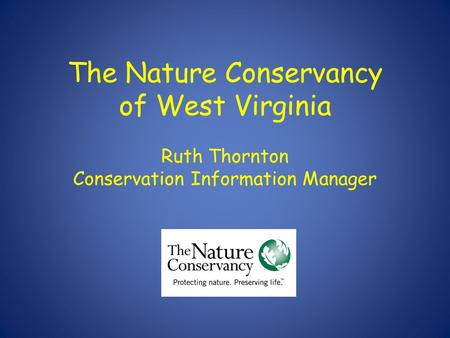 The Nature Conservancy of West Virginia Ruth Thornton Conservation Information Manager.